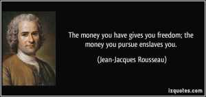 quote-the-money-you-have-gives-you-freedom-the-money-you-pursue-enslaves-you-jean-jacques-rousseau-350310